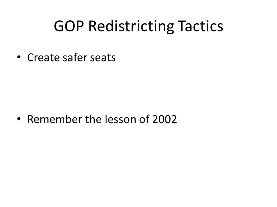GOP Redistricting Tactics Create safer seats Remember the lesson of 2002
