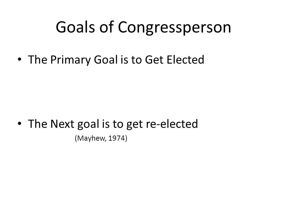 Goals of Congressperson The Primary Goal is to Get Elected The Next goal is to get re-elected (Mayhew, 1974)