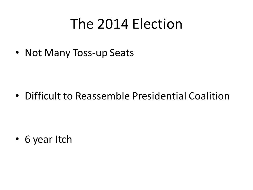 The 2014 Election Not Many Toss-up Seats Difficult to Reassemble Presidential Coalition 6 year Itch