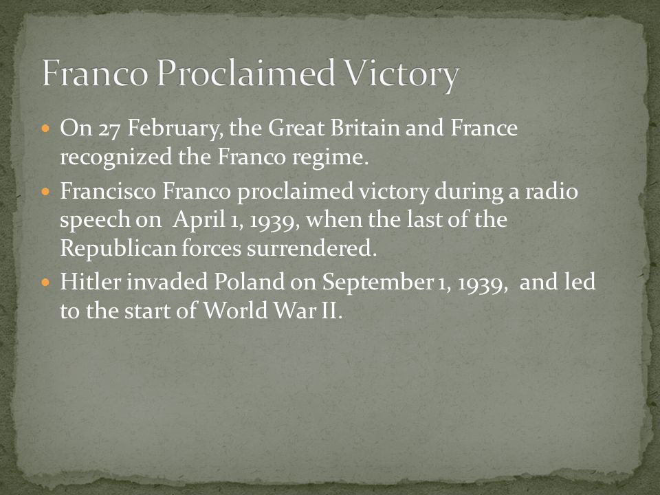 On 27 February, the Great Britain and France recognized the Franco regime. Francisco Franco proclaimed victory during a radio speech on April 1, 1939,