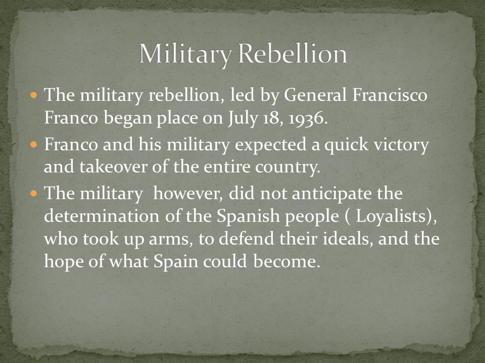 The military rebellion, led by General Francisco Franco began place on July 18, 1936. Franco and his military expected a quick victory and takeover of