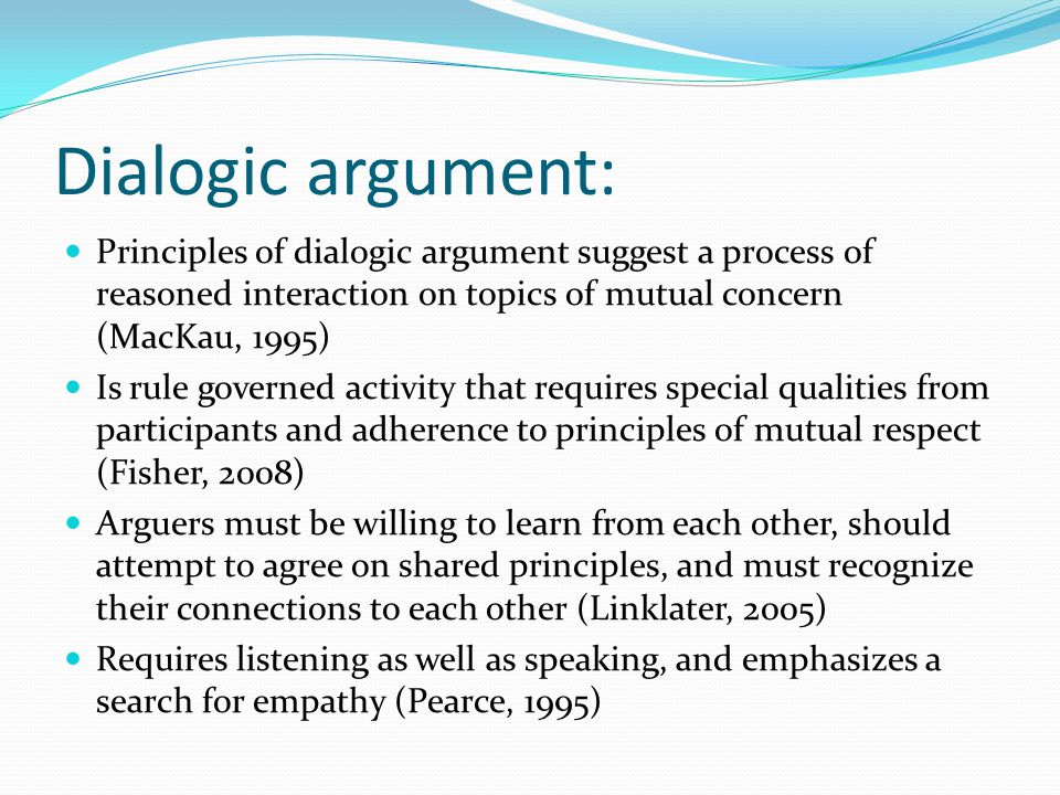 Dialogic argument: Principles of dialogic argument suggest a process of reasoned interaction on topics of mutual concern (MacKau, 1995) Is rule govern