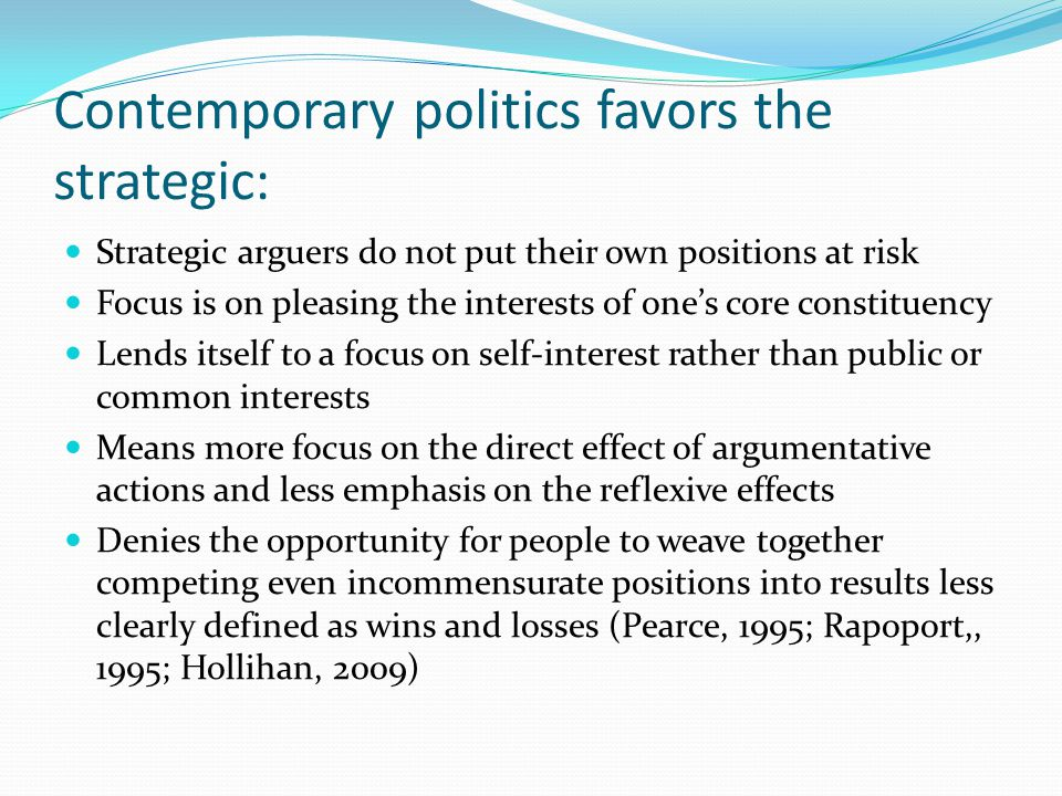 Contemporary politics favors the strategic: Strategic arguers do not put their own positions at risk Focus is on pleasing the interests of one's core