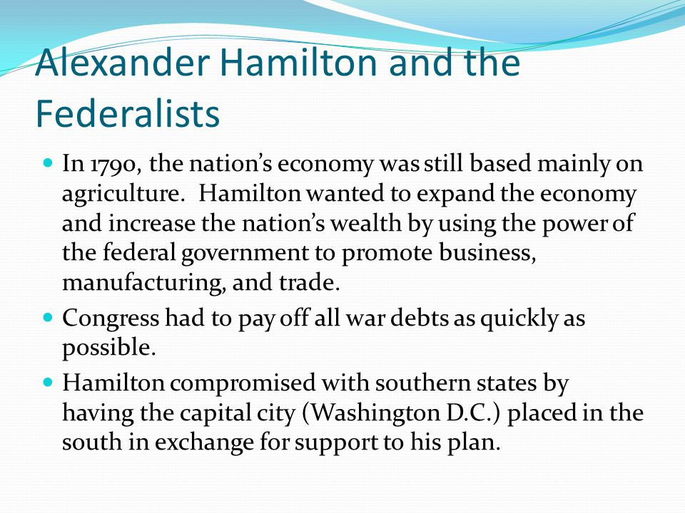 Alexander Hamilton and the Federalists In 1790, the nation's economy was still based mainly on agriculture.