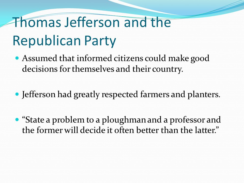Thomas Jefferson and the Republican Party Assumed that informed citizens could make good decisions for themselves and their country.