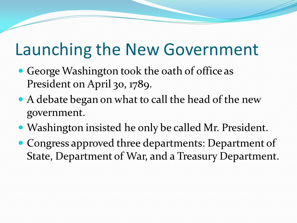 Launching the New Government George Washington took the oath of office as President on April 30, 1789.