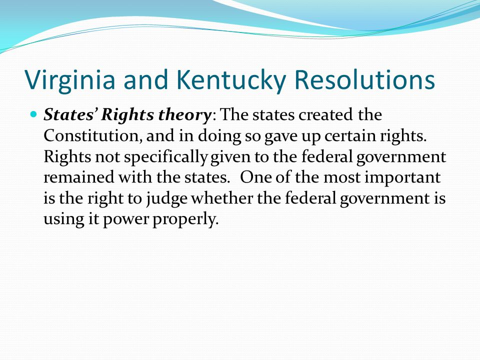 Virginia and Kentucky Resolutions States' Rights theory: The states created the Constitution, and in doing so gave up certain rights.
