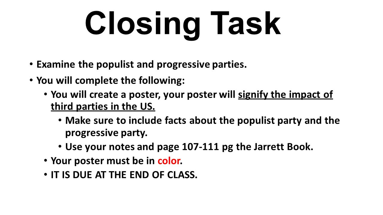 Closing Task Examine the populist and progressive parties. You will complete the following: You will create a poster, your poster will signify the imp