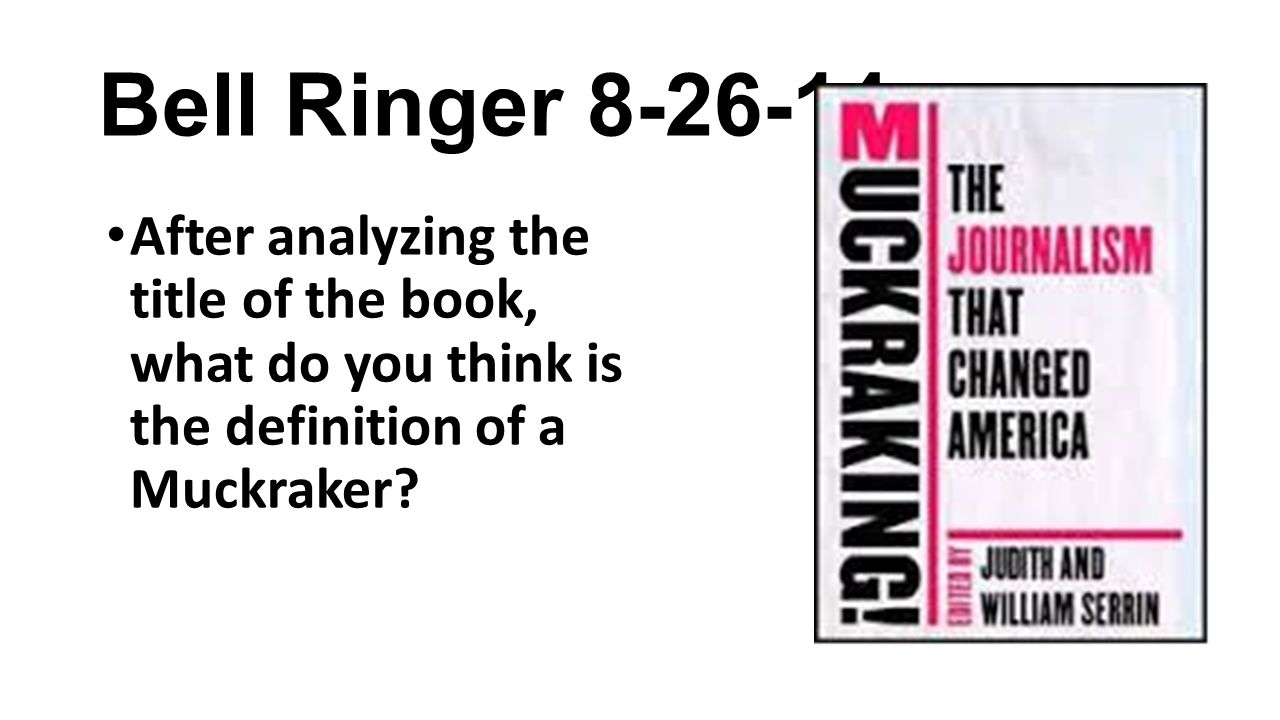 Bell Ringer 8-26-14 After analyzing the title of the book, what do you think is the definition of a Muckraker?
