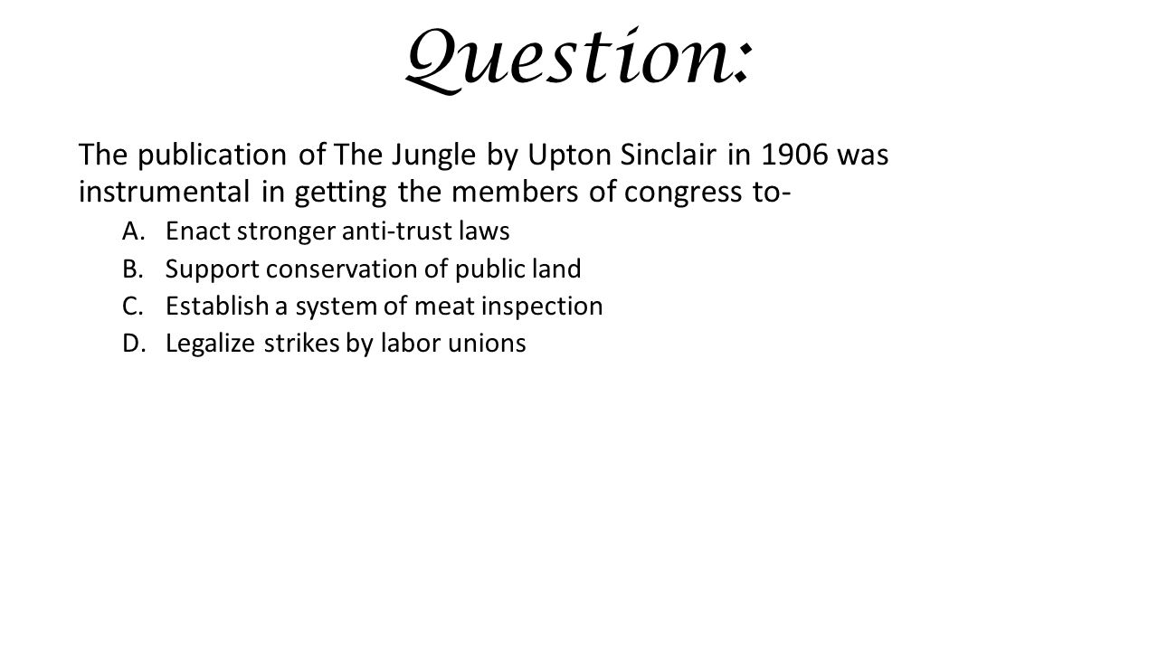 Question: The publication of The Jungle by Upton Sinclair in 1906 was instrumental in getting the members of congress to- A.Enact stronger anti-trust