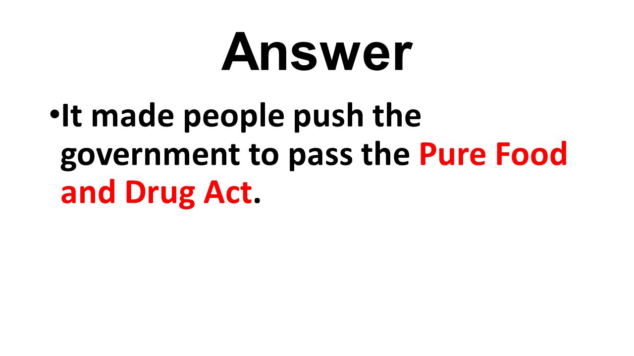 Answer It made people push the government to pass the Pure Food and Drug Act.