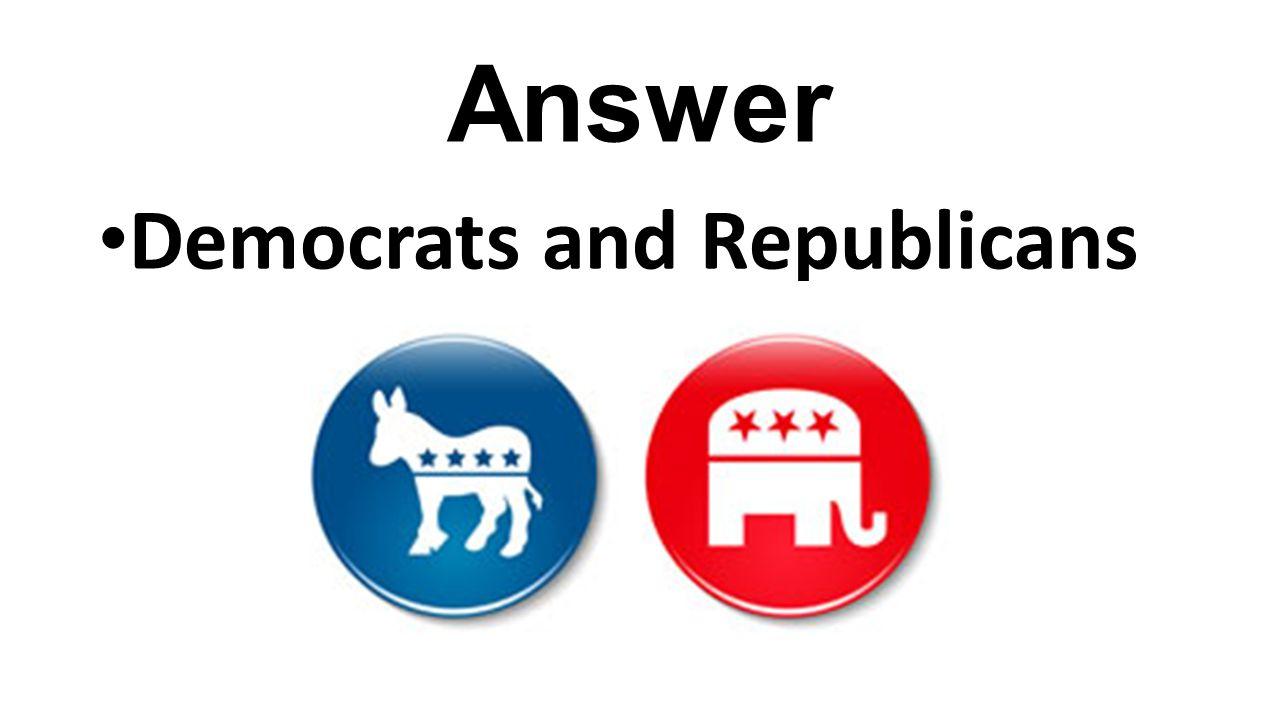 Answer Democrats and Republicans