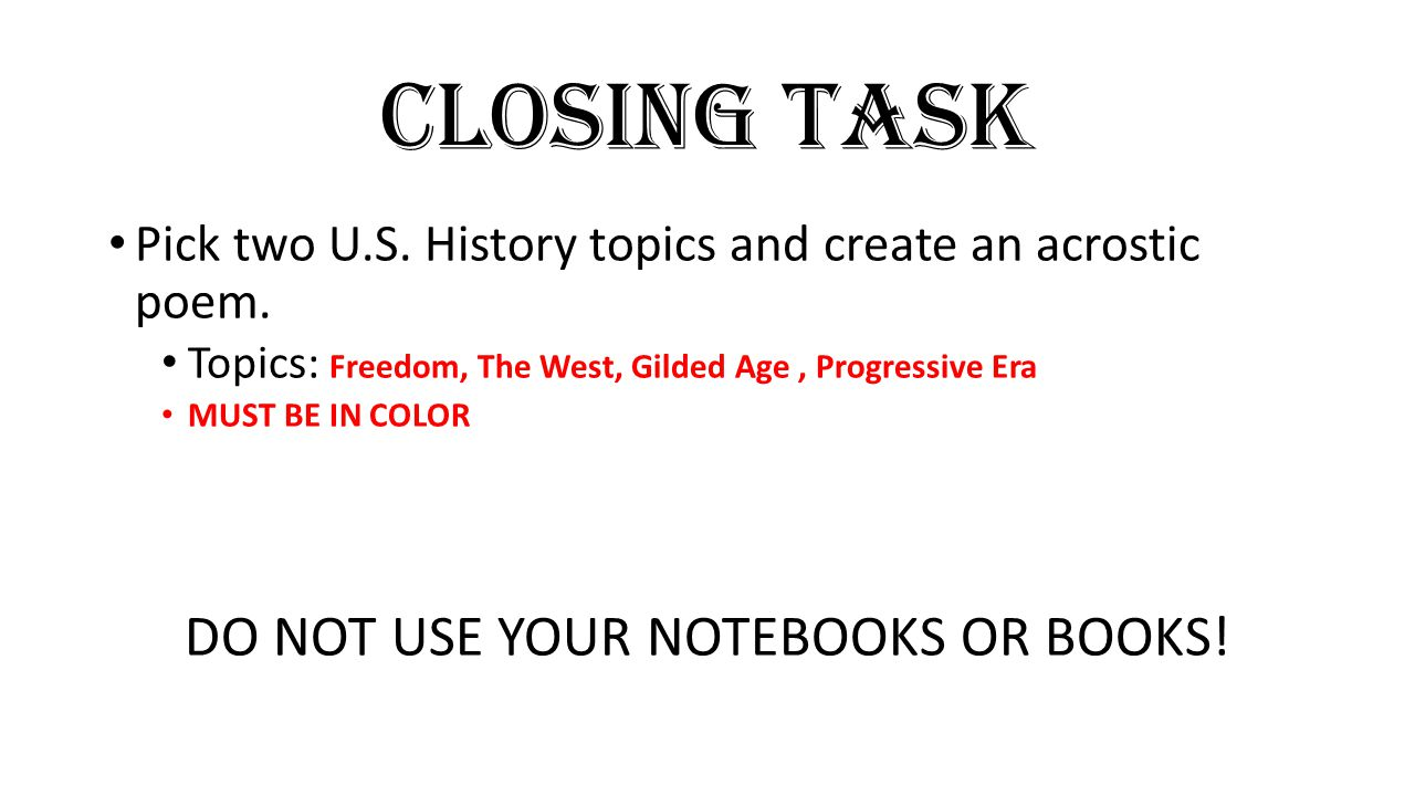 Closing Task Pick two U.S. History topics and create an acrostic poem. Topics: Freedom, The West, Gilded Age, Progressive Era MUST BE IN COLOR DO NOT