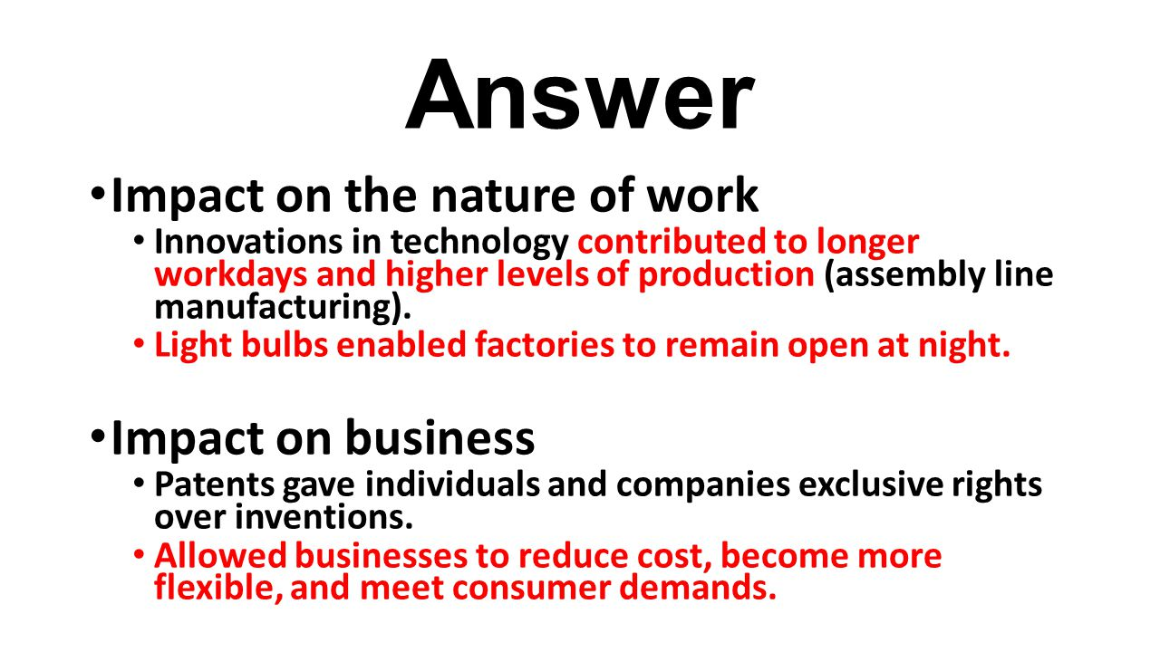 Answer Impact on the nature of work Innovations in technology contributed to longer workdays and higher levels of production (assembly line manufactur