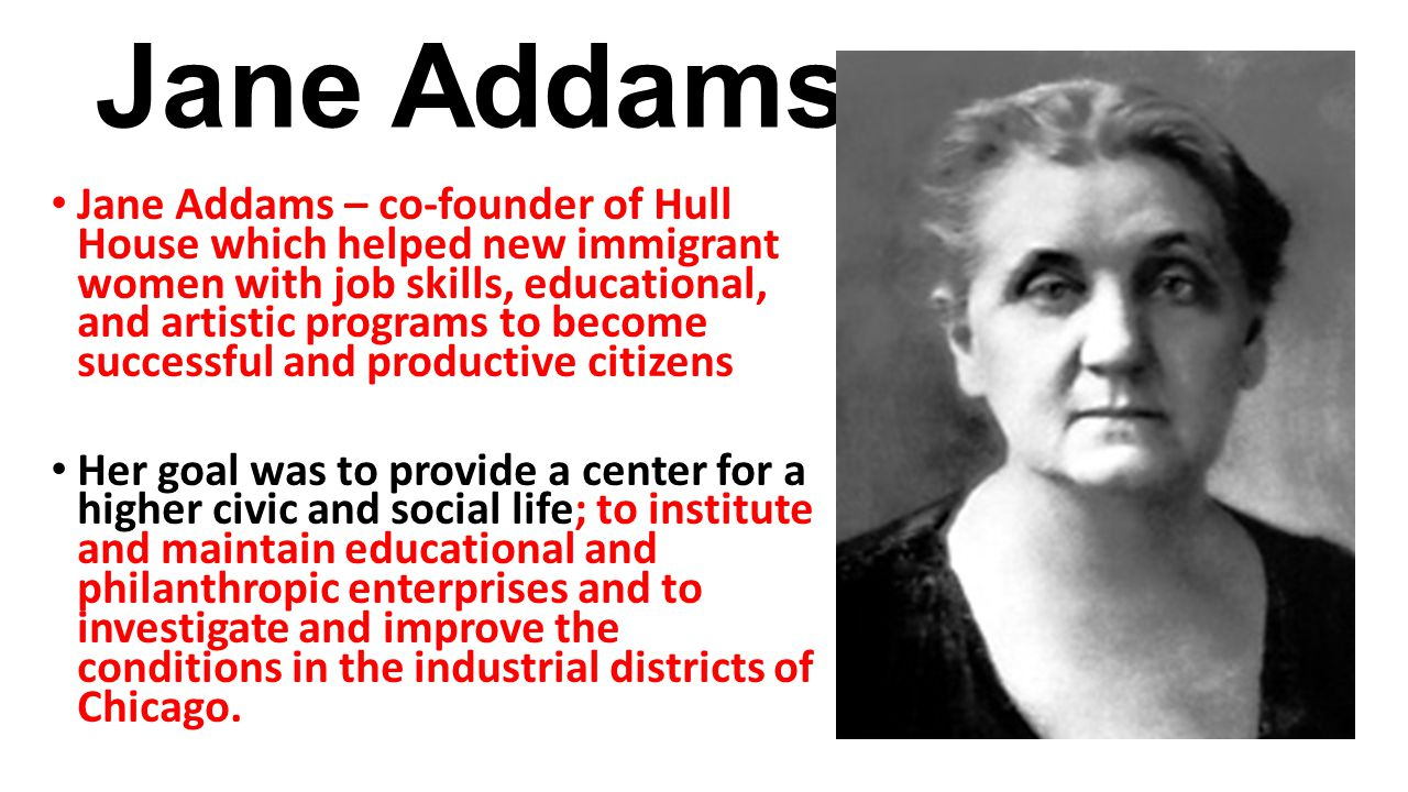 Jane Addams Jane Addams – co-founder of Hull House which helped new immigrant women with job skills, educational, and artistic programs to become succ