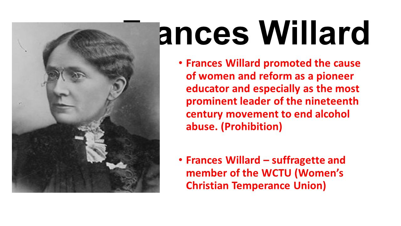 Frances Willard Frances Willard promoted the cause of women and reform as a pioneer educator and especially as the most prominent leader of the ninete