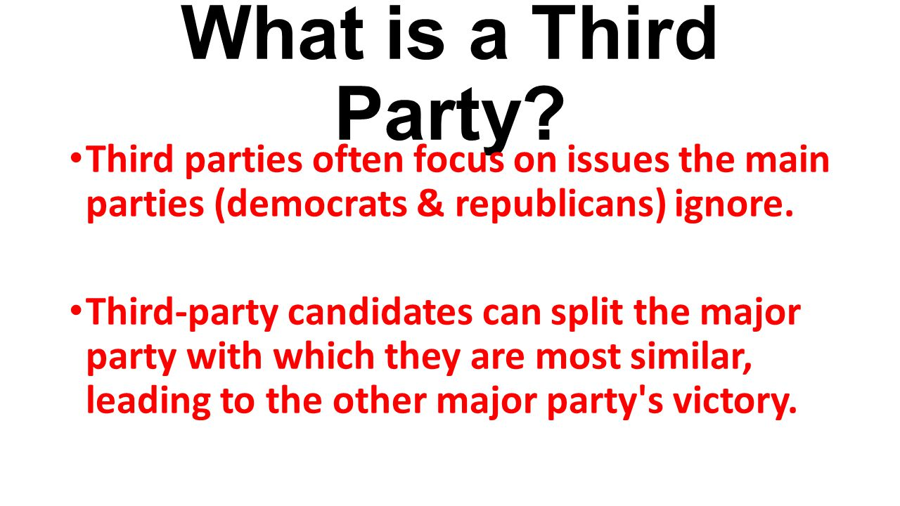 What is a Third Party? Third parties often focus on issues the main parties (democrats & republicans) ignore. Third-party candidates can split the maj