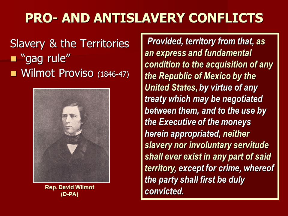 """PRO- AND ANTISLAVERY CONFLICTS Slavery & the Territories """"gag rule"""" """"gag rule"""" Wilmot Proviso (1846-47) Wilmot Proviso (1846-47) Provided, territory f"""