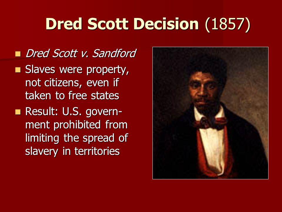 Dred Scott Decision (1857) Dred Scott v. Sandford Dred Scott v. Sandford Slaves were property, not citizens, even if taken to free states Slaves were