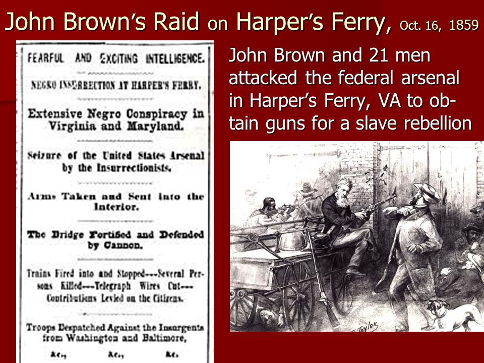 John Brown ' s Raid on Harper ' s Ferry, Oct. 16, 1859 John Brown and 21 men attacked the federal arsenal in Harper's Ferry, VA to ob- tain guns for a