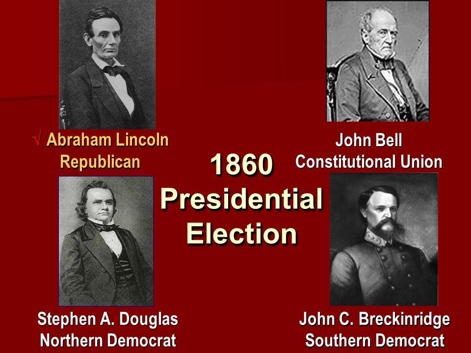 1860 Presidential Election √ Abraham Lincoln Republican John Bell Constitutional Union Stephen A. Douglas Northern Democrat John C. Breckinridge South