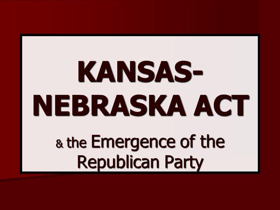 KANSAS- NEBRASKA ACT & the Emergence of the Republican Party