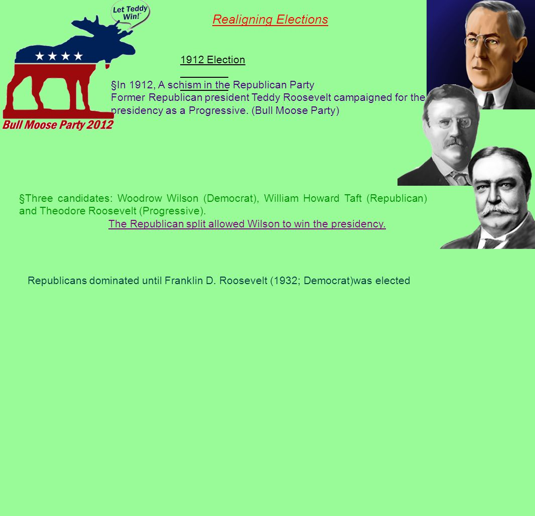 Realigning Elections 1912 Election §In 1912, A schism in the Republican Party Former Republican president Teddy Roosevelt campaigned for the presidency as a Progressive.