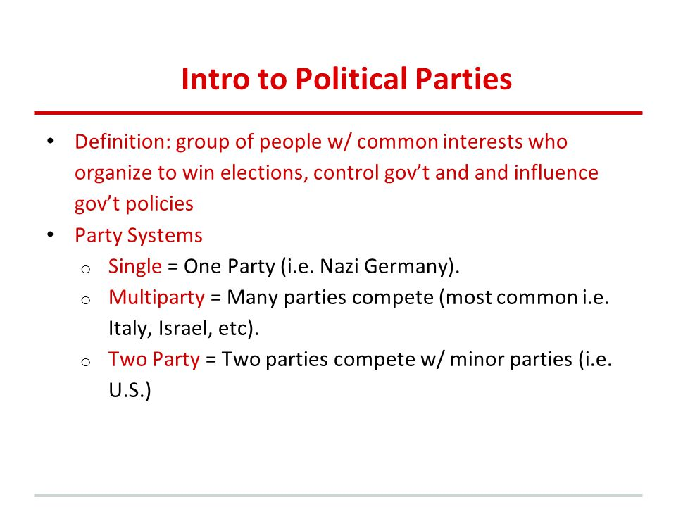 Intro to Political Parties Definition: group of people w/ common interests who organize to win elections, control gov't and and influence gov't policies Party Systems o Single = One Party (i.e.
