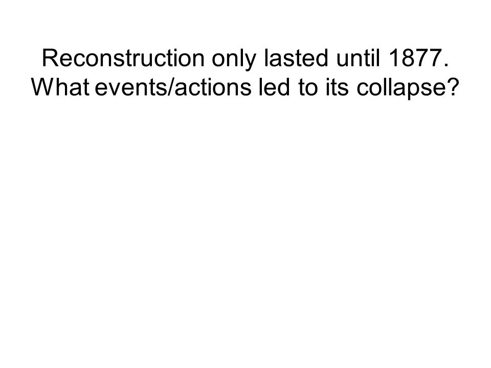 Reconstruction only lasted until 1877. What events/actions led to its collapse?
