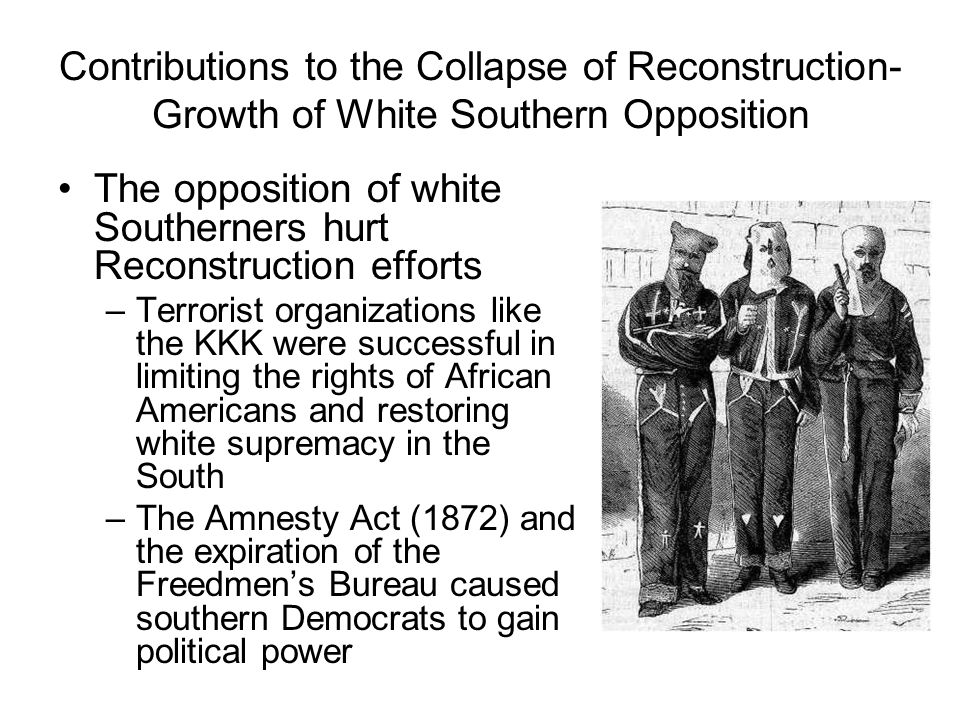 Contributions to the Collapse of Reconstruction- Growth of White Southern Opposition The opposition of white Southerners hurt Reconstruction efforts –