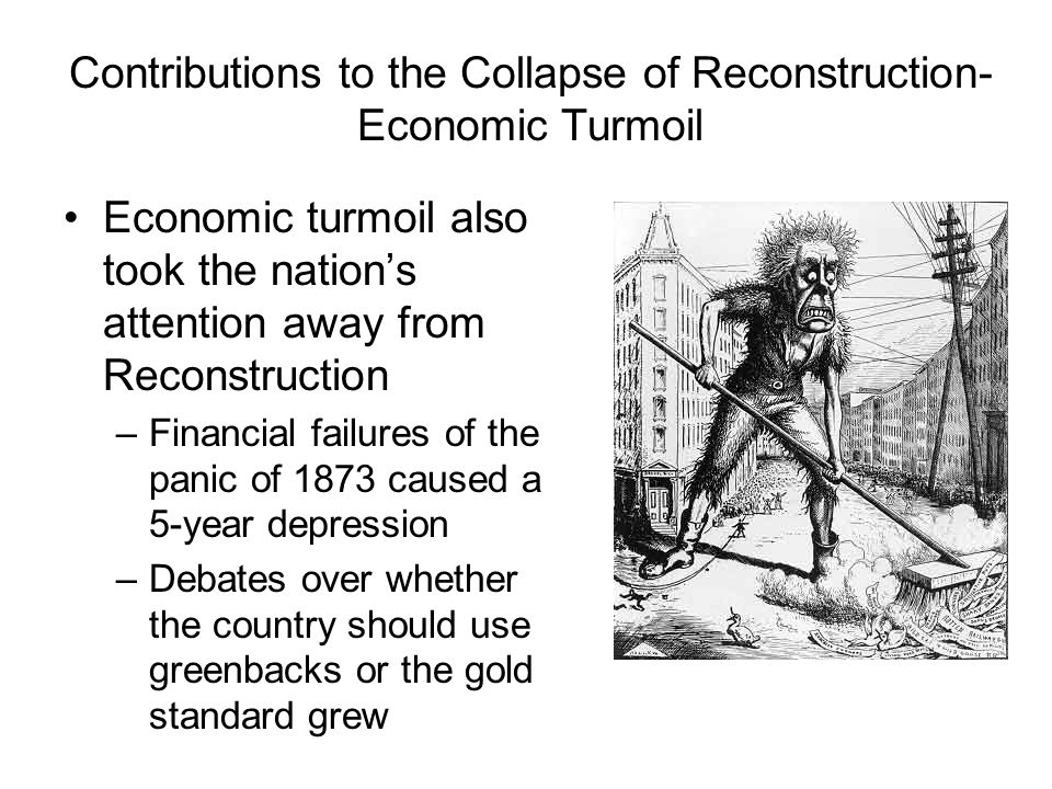 Contributions to the Collapse of Reconstruction- Economic Turmoil Economic turmoil also took the nation's attention away from Reconstruction –Financia
