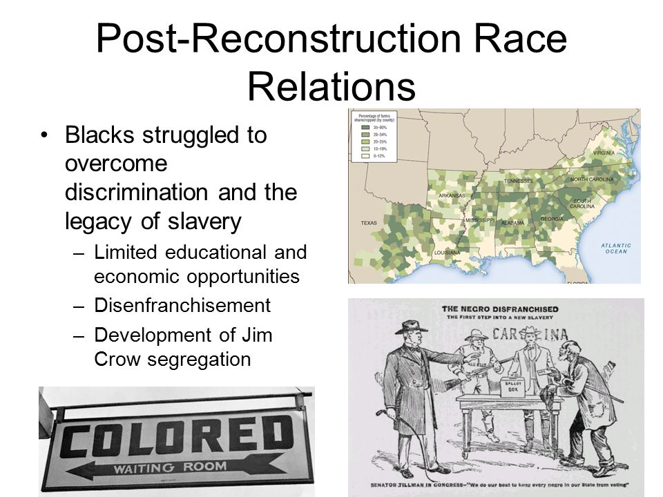 Post-Reconstruction Race Relations Blacks struggled to overcome discrimination and the legacy of slavery –Limited educational and economic opportuniti