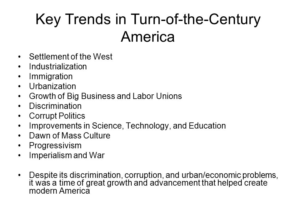 Key Trends in Turn-of-the-Century America Settlement of the West Industrialization Immigration Urbanization Growth of Big Business and Labor Unions Di