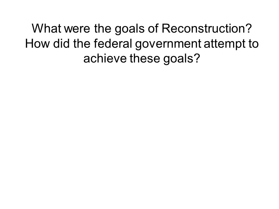 What were the goals of Reconstruction? How did the federal government attempt to achieve these goals?
