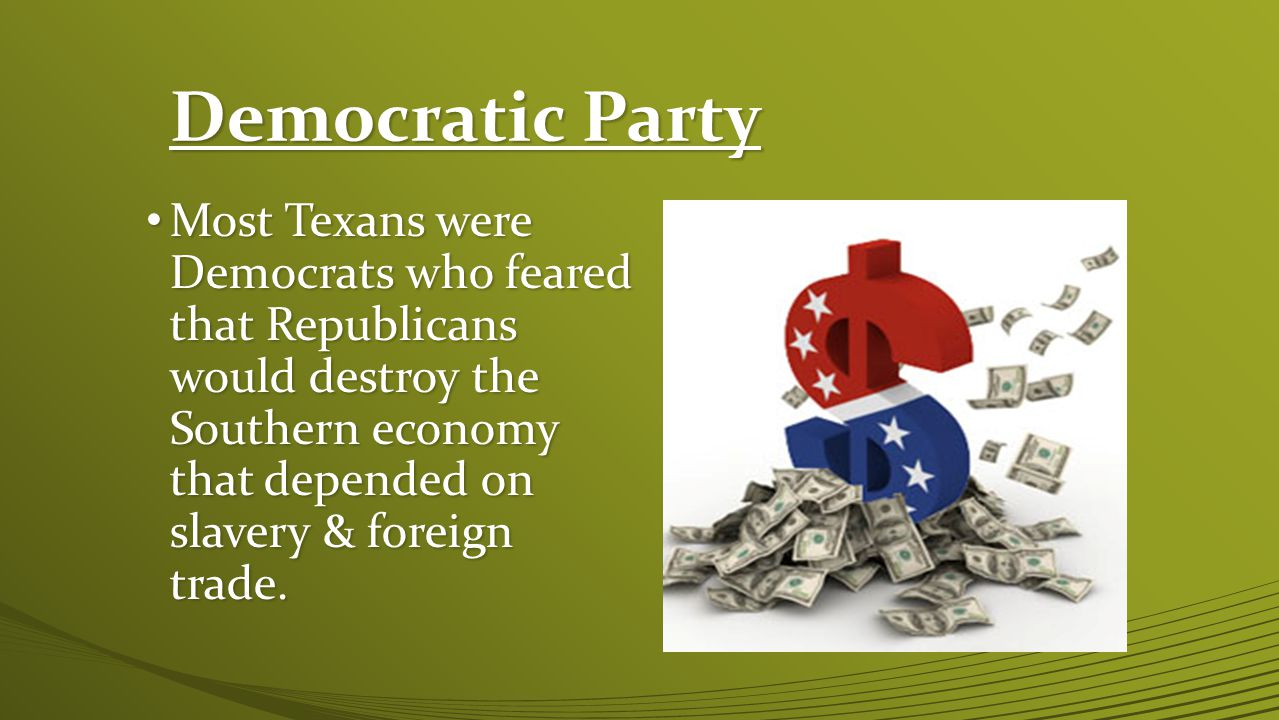 Democratic Party Most Texans were Democrats who feared that Republicans would destroy the Southern economy that depended on slavery & foreign trade.