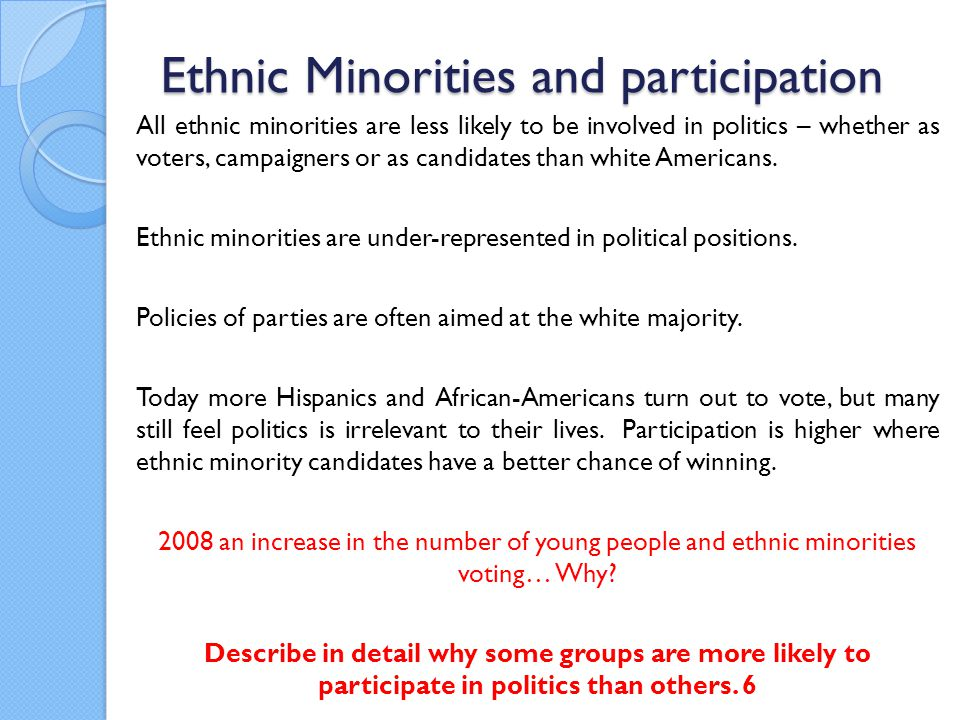 Ethnic Minorities and participation All ethnic minorities are less likely to be involved in politics – whether as voters, campaigners or as candidates than white Americans.