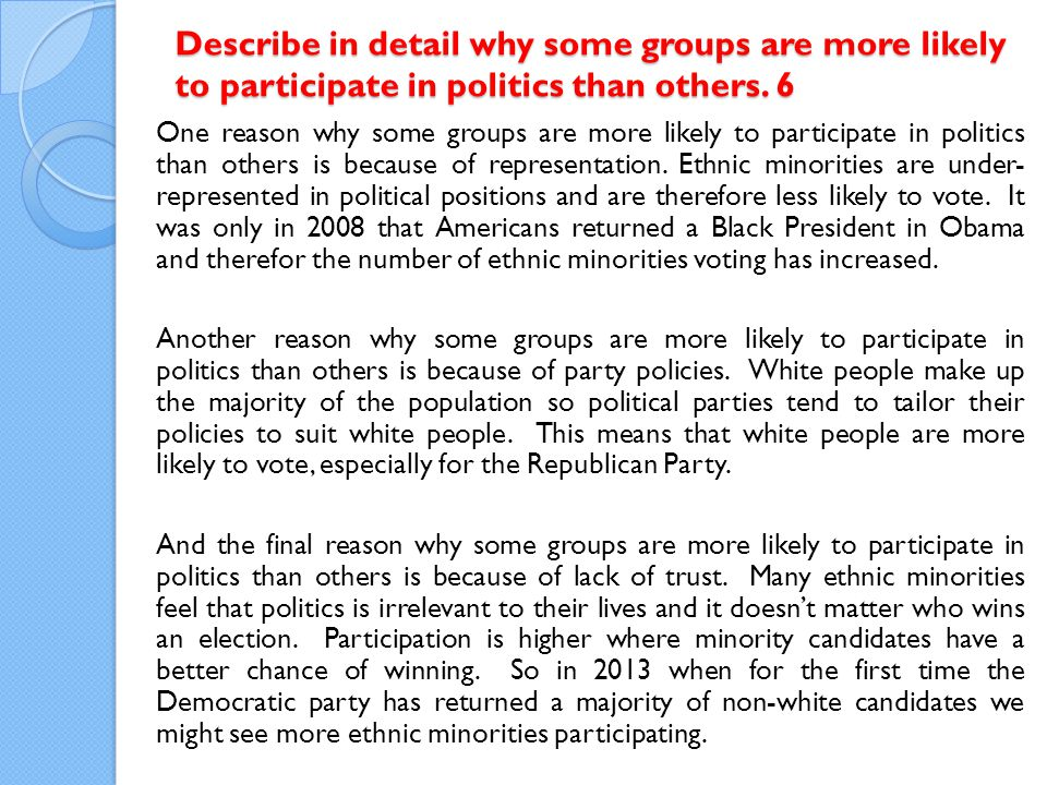 One reason why some groups are more likely to participate in politics than others is because of representation.