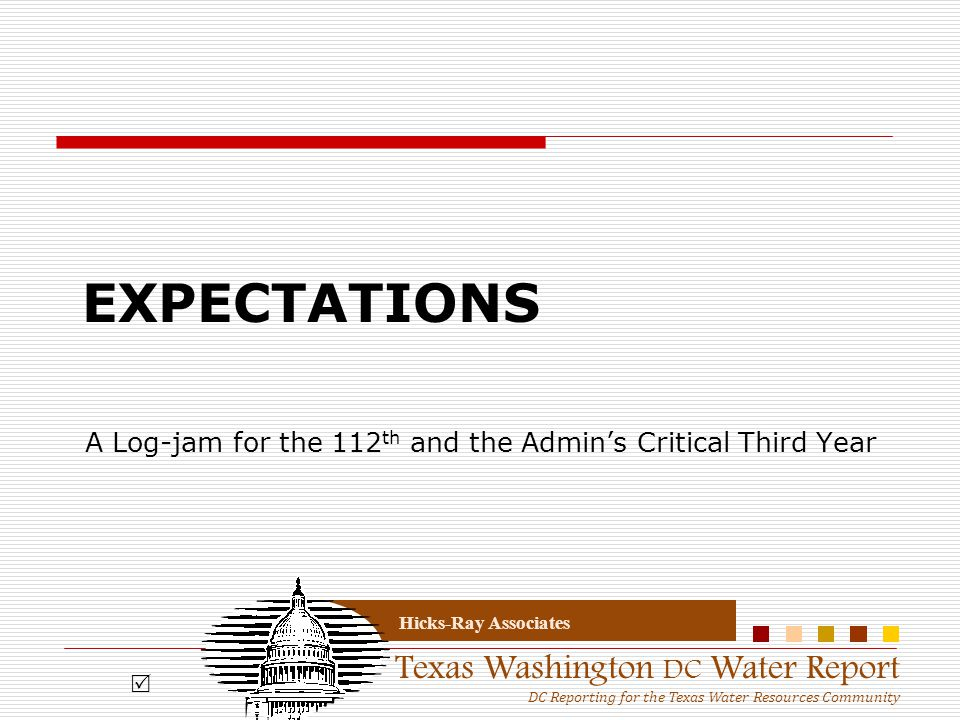 Texas Washington DC Water Report DC Reporting for the Texas Water Resources Community Hicks-Ray Associates EXPECTATIONS A Log-jam for the 112 th and t