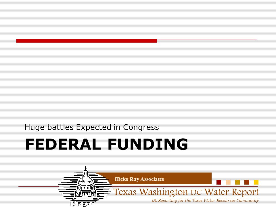 Texas Washington DC Water Report DC Reporting for the Texas Water Resources Community Hicks-Ray Associates FEDERAL FUNDING Huge battles Expected in Co