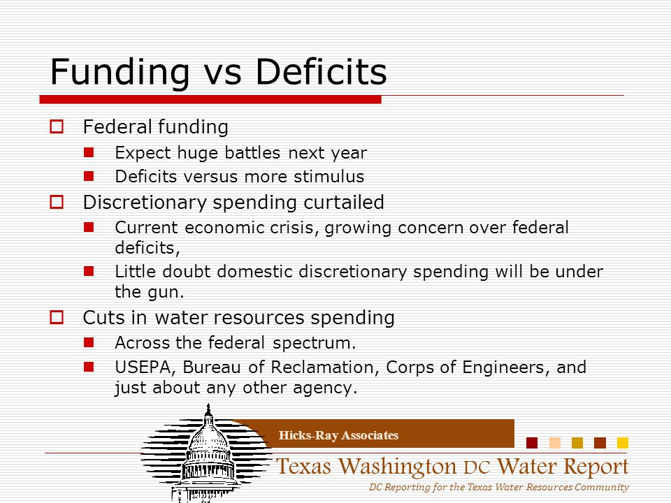 Texas Washington DC Water Report DC Reporting for the Texas Water Resources Community Hicks-Ray Associates Funding vs Deficits  Federal funding Expect huge battles next year Deficits versus more stimulus  Discretionary spending curtailed Current economic crisis, growing concern over federal deficits, Little doubt domestic discretionary spending will be under the gun.
