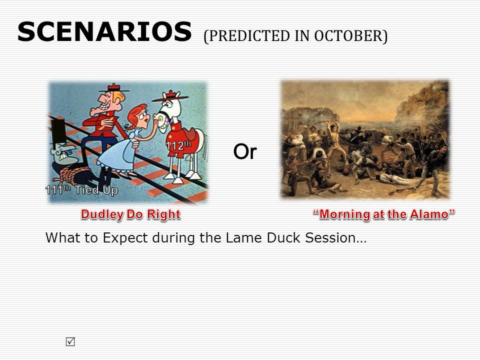 SCENARIOS (PREDICTED IN OCTOBER) What to Expect during the Lame Duck Session… Or 