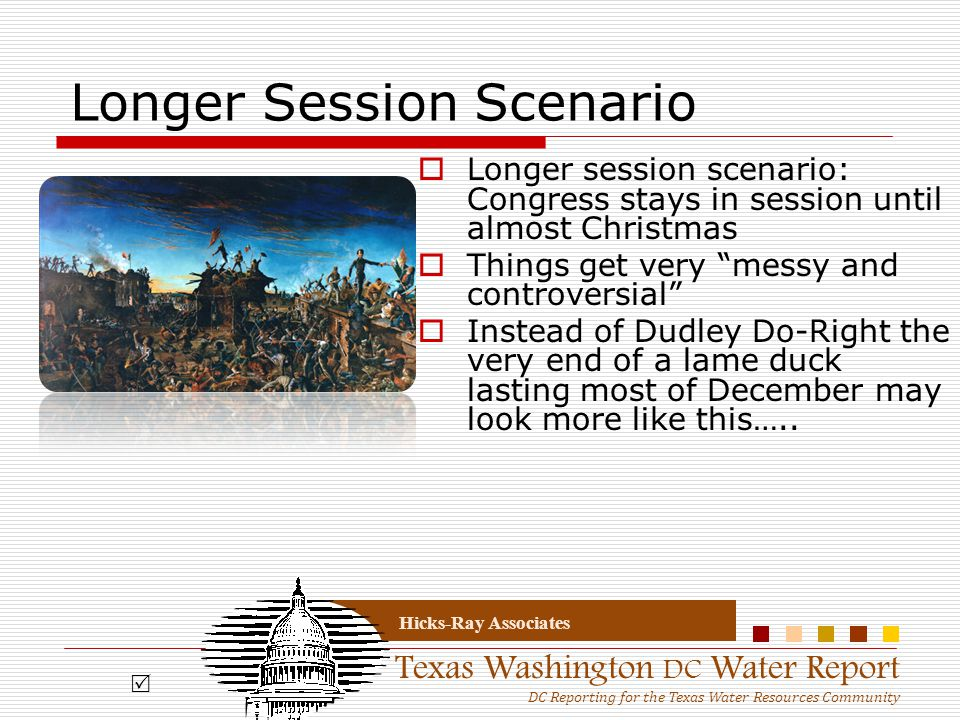Texas Washington DC Water Report DC Reporting for the Texas Water Resources Community Hicks-Ray Associates Longer Session Scenario  Longer session scenario: Congress stays in session until almost Christmas  Things get very messy and controversial  Instead of Dudley Do-Right the very end of a lame duck lasting most of December may look more like this…..