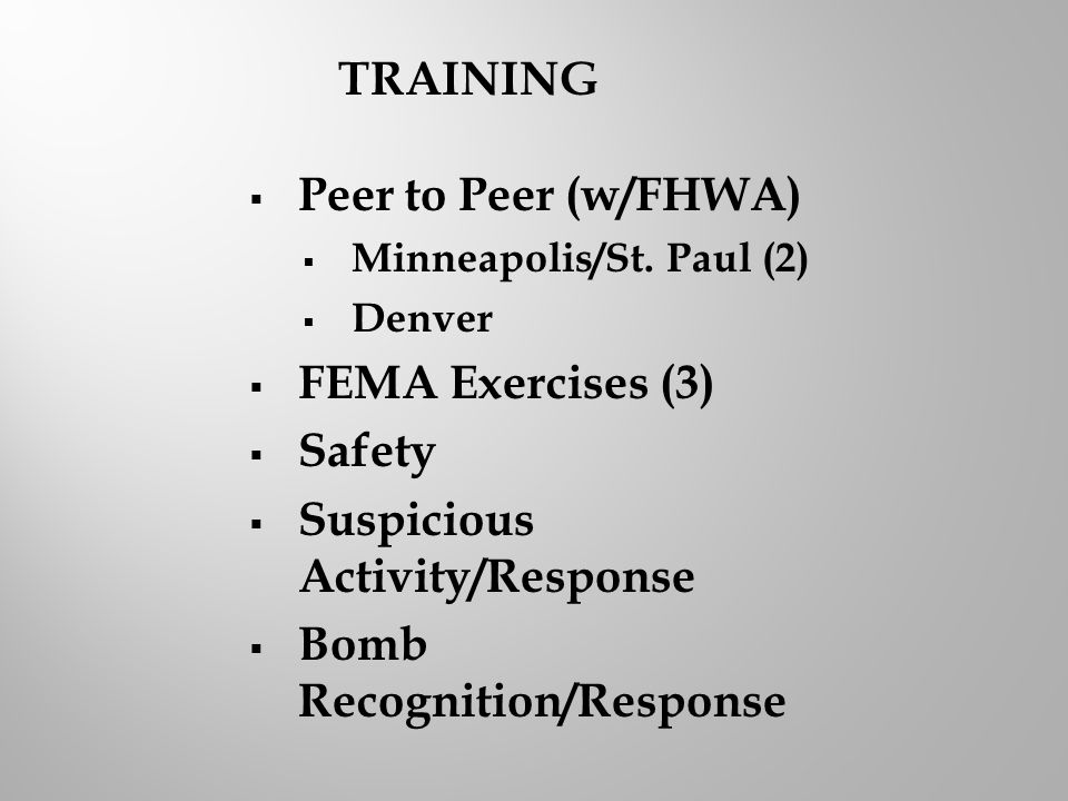  Peer to Peer (w/FHWA)  Minneapolis/St. Paul (2)  Denver  FEMA Exercises (3)  Safety  Suspicious Activity/Response  Bomb Recognition/Response T