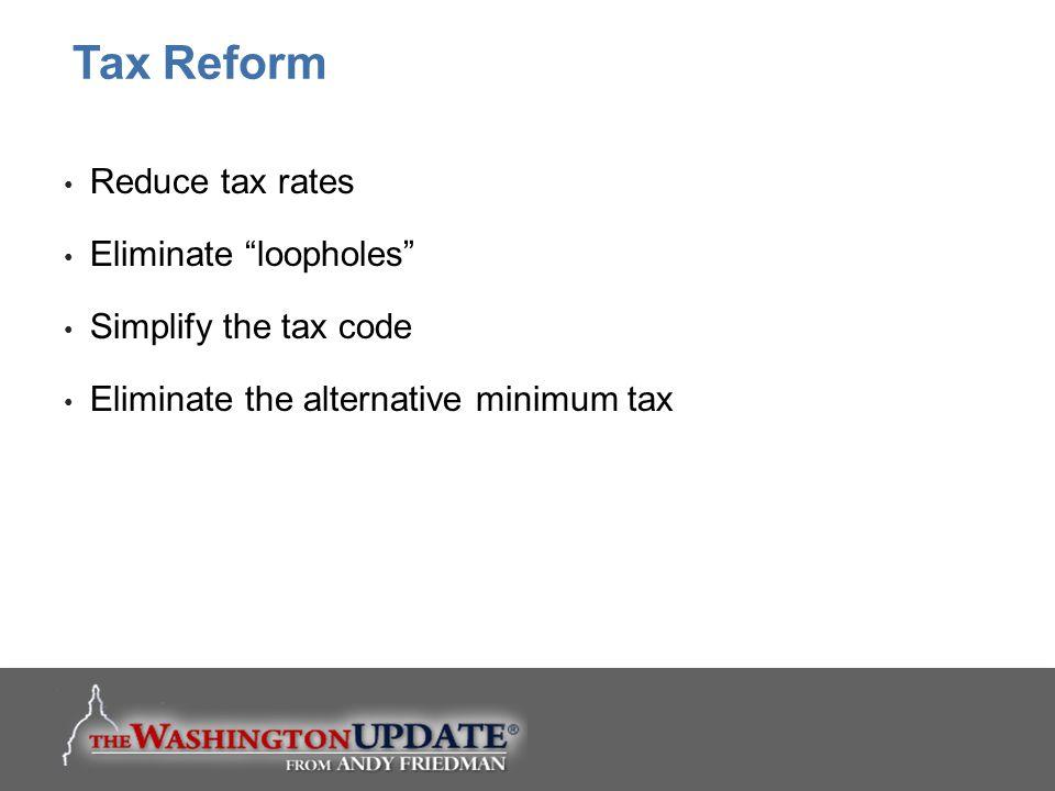 "Reduce tax rates Eliminate ""loopholes"" Simplify the tax code Eliminate the alternative minimum tax Tax Reform"