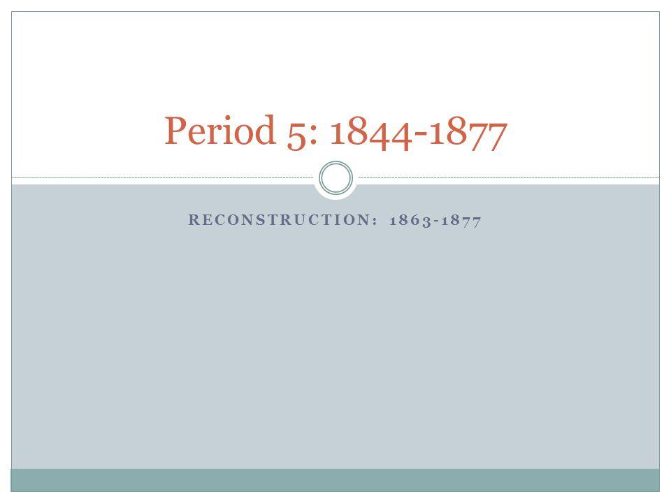 RECONSTRUCTION: 1863-1877 Period 5: 1844-1877