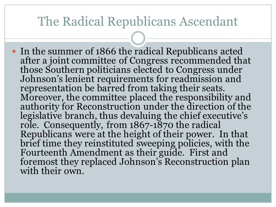 The Radical Republicans Ascendant In the summer of 1866 the radical Republicans acted after a joint committee of Congress recommended that those South