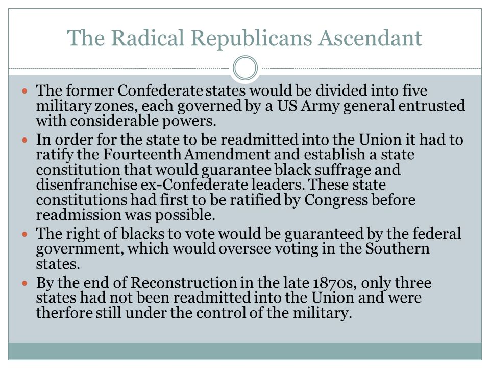 The Radical Republicans Ascendant The former Confederate states would be divided into five military zones, each governed by a US Army general entruste