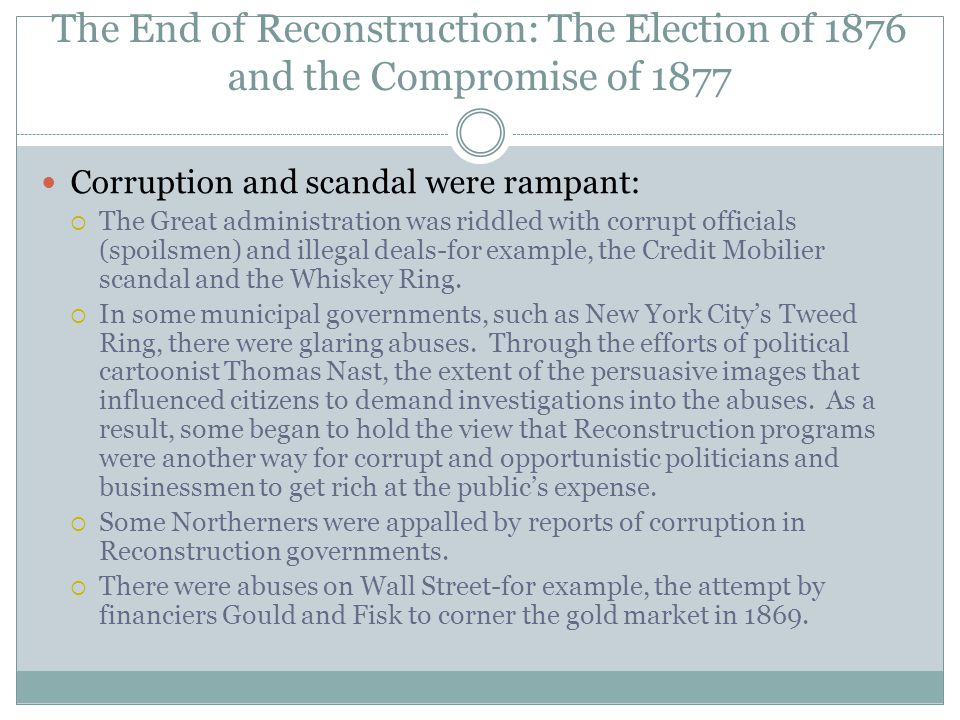 The End of Reconstruction: The Election of 1876 and the Compromise of 1877 Corruption and scandal were rampant:  The Great administration was riddled