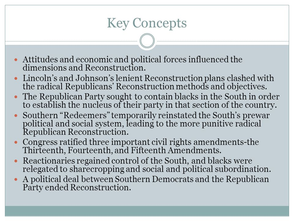 Key Concepts Attitudes and economic and political forces influenced the dimensions and Reconstruction. Lincoln's and Johnson's lenient Reconstruction