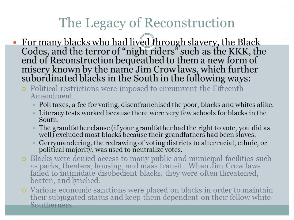"""The Legacy of Reconstruction For many blacks who had lived through slavery, the Black Codes, and the terror of """"night riders"""" such as the KKK, the end"""